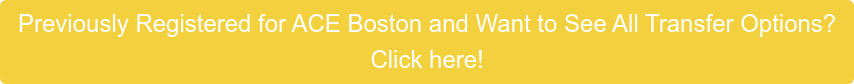 Previously Registered for ACE Boston and Want to See All Transfer Options? Click here!
