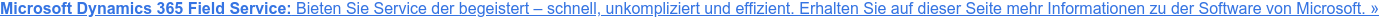 Bieten Sie Service, der begeistert – schnell, unkompliziert und effizient mit  Microsoft Dynamics 365 Field Service.Erfahren Sie auf dieser Seite mehr  Informationen zu der Software von Microsoft. »