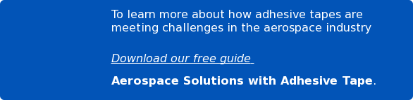 To learn more about how adhesive tapes are meeting challenges in the aerospace  industry  Download our free guide  Aerospace Solutions with Adhesive Tape.