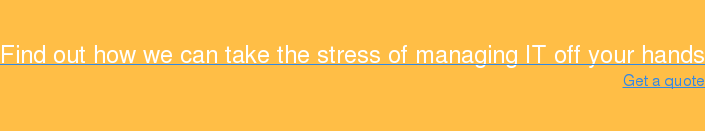 Find out how we can take the stress of managing IT off your hands Get a quote