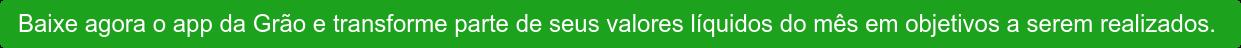 Baixe agora o app da Grão e transforme parte de seus valores líquidos do mês em  objetivos a serem realizados.
