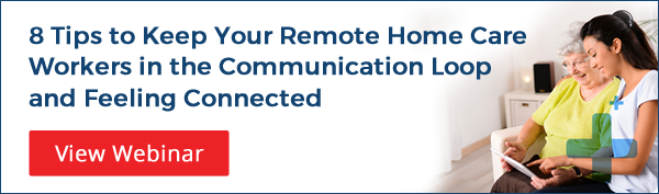 8 Tips to Keep Your Remote Home Care Workers in the Communication Loop