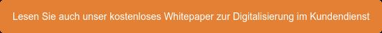 Lesen Sie auch unser kostenloses Whitepaper zur Digitalisierung im Kundendienst