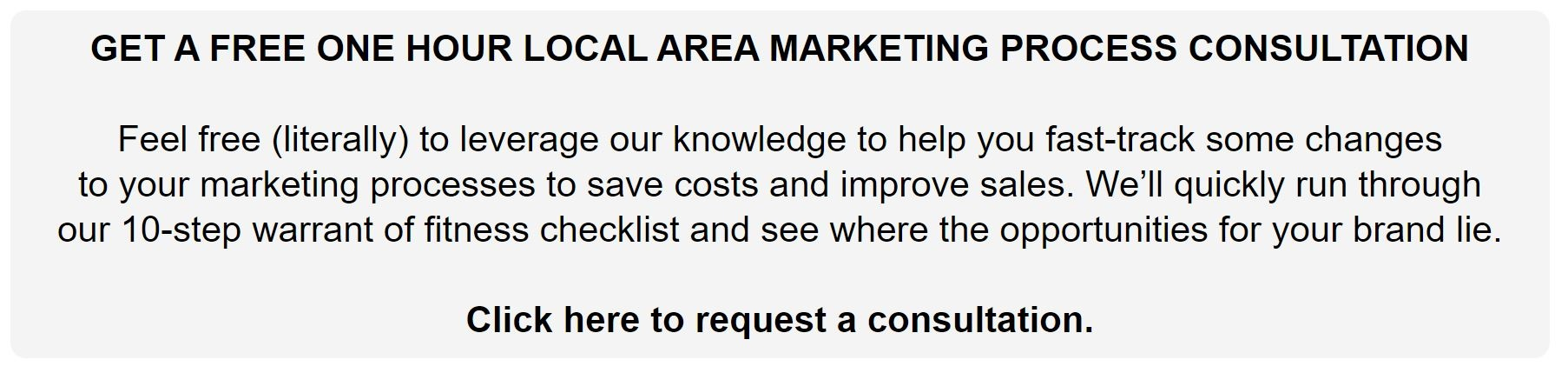 GET A FREE ONE HOUR LOCAL AREA MARKETING PROCESS CONSULTATION  Feel free (literally) to leverage our knowledge to help you fast-track some  changes  to your marketing processes to save costs and improve sales. We'll quickly run  through   our 10-step warrant of fitness checklist and see where the opportunities for  your brand lie.    Click here to request a consultation.