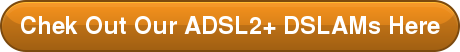 Chek Out Our ADSL2+ DSLAMs Here