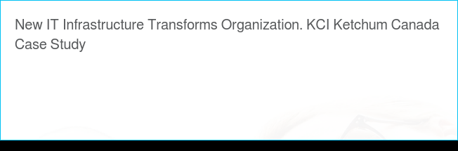 New IT Infrastructure Transforms Organization. KCI Ketchum Canada