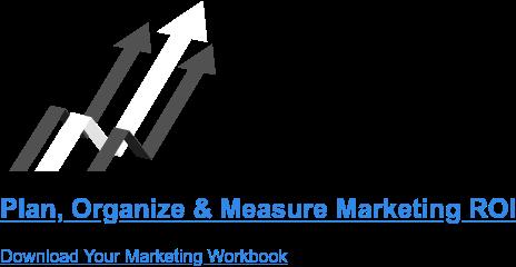Plan, Organize & Measure Marketing ROI Download Your Marketing Workbook