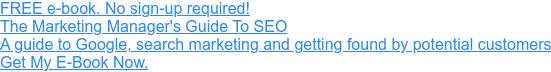 FREE e-book  The Marketing Manager's Guide To SEO  A guide to Google, search marketing and getting found by potential customers  Get My E-Book Now