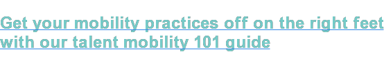 Get your mobility practices off on the right feet  with our talent mobility 101 guide