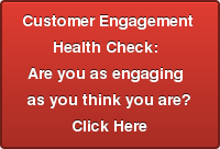 Customer Engagement   Health Check:    Are you as engaging    as you think you are? Click Here