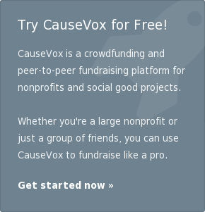 Try CauseVox for Free!   CauseVox is an online platform that helps anyone, anywhere in the world,  easily raise funds for social good.  Whether you're a large nonprofit or just a group of friends, you can use  CauseVox to fundraise like a pro.  Get started now »