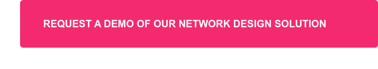 REQUEST A DEMO OF OUR NETWORK DESIGN SOLUTION