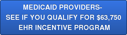 MEDICAID PROVIDERS-  SEE IF YOU QUALIFY FOR $63,750  EHR INCENTIVE PROGRAM
