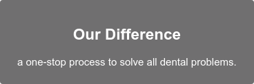 Our Difference  aone-stop process to solve all dental problems.