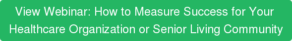 ViewWebinar: How to Measure Success for Your  Healthcare Organization or Senior Living Community