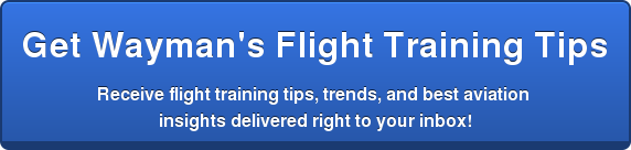 Get Wayman's Flight Training Tips  Receive flight training tips,trends, and best aviation  insights delivered right to your inbox!