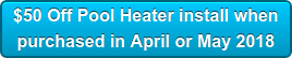 $50 Off Pool Heater install when  purchased in April or May 2018