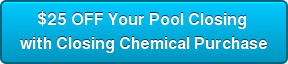 $25 OFF Your Pool Closing  with Closing Chemical Purchase