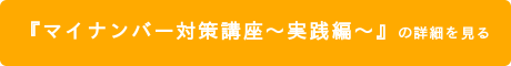 『マイナンバー対策講座~実践編~』の詳細を見る
