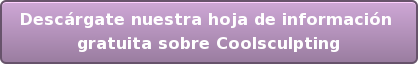Descárgate nuestra hoja de información  gratuita sobre Coolsculpting