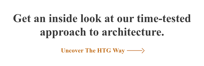 Get an inside look at our time-tested approach to architecture. Uncover The HTG Way