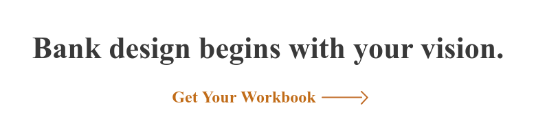 Bank design begins with your vision. Get Your Workbook