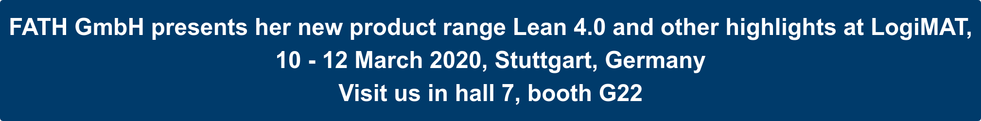 FATH GmbH presents her new product range Lean 4.0 and other highlights at  LogiMAT,  10 - 12 March 2020, Stuttgart, Germany  Visit us in hall 7, booth G22