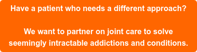 Have a patient who needs a different approach?  Call (425) 275-8600 or click here toemail us.    We want to partner on joint care to solve   seemingly intractableaddictions and conditions.