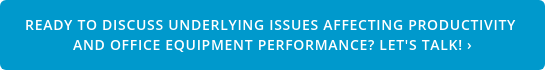 Ready to discussunderlying issues affecting productivity  and office equipment performance? Let's Talk! ›