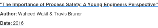 """The Importance of Process Safety: A Young Engineers Perspective"" Author: Waheed Wakil & Travis Bruner Date: 2016"
