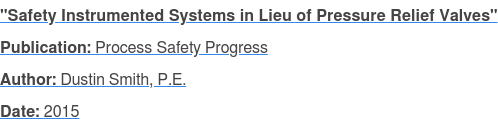 """Safety Instrumented Systems in Lieu of Pressure Relief Valves"" Publication: Process Safety Progress Author: Dustin Smith, P.E. Date: 2015"
