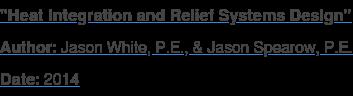 """Heat Integration and Relief Systems Design"" Author: Jason White, P.E., & Jason Spearow, P.E. Date: 2014"