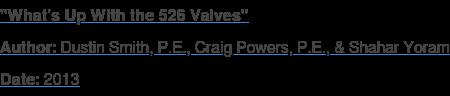 """What's Up With the 526 Valves"" Author: Dustin Smith, P.E., Craig Powers, P.E., & Shahar Yoram Date: 2013"