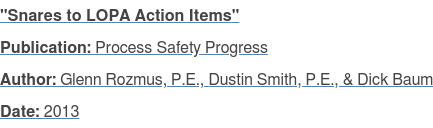 """Snares to LOPA Action Items"" Publication: Process Safety Progress Author: Glenn Rozmus, P.E., Dustin Smith, P.E., & Dick Baum Date: 2013"