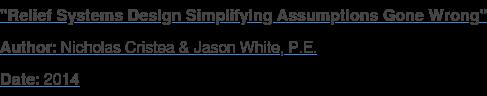 """Relief Systems Design Simplifying Assumptions Gone Wrong"" Author: Nicholas Cristea & Jason White, P.E. Date: 2014"