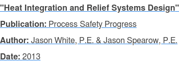 """Heat Integration and Relief Systems Design"" Publication: Process Safety Progress Author: Jason White, P.E. & Jason Spearow, P.E. Date: 2013"