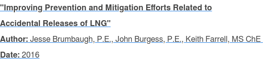 """Improving Prevention and Mitigation Efforts Related to Accidental Releases of LNG"" Author: Jesse Brumbaugh, P.E., John Burgess, P.E., Keith Farrell, MS ChE  Date: 2016"