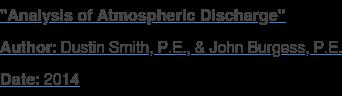 """Analysis of Atmospheric Discharge"" Author: Dustin Smith, P.E., & John Burgess, P.E. Date: 2014"