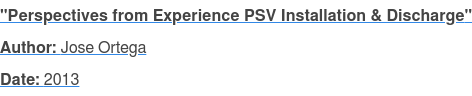 """Perspectives from Experience PSV Installation & Discharge"" Author: Jose Ortega Date: 2013"