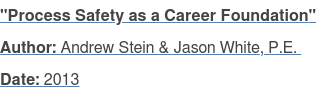 """Process Safety as a Career Foundation"" Author: Andrew Stein & Jason White, P.E.  Date: 2013"