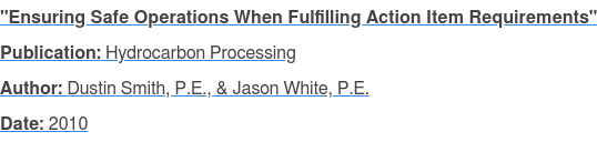 """Ensuring Safe Operations When Fulfilling Action Item Requirements"" Publication: Hydrocarbon Processing Author: Dustin Smith, P.E., & Jason White, P.E. Date: 2010"