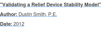 """""""Validating a Relief Device Stability Model"""" Author:Dustin Smith, P.E. Date: 2012"""