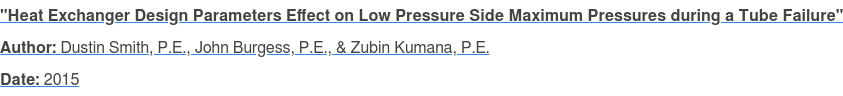 """Heat Exchanger Design Parameters Effect on Low Pressure Side Maximum  Pressures during a Tube Failure"" Author: Dustin Smith, P.E., John Burgess, P.E., & Zubin Kumana, P.E. Date: 2015"