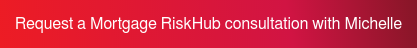 Request a Mortgage RiskHub consultation with Michelle>
