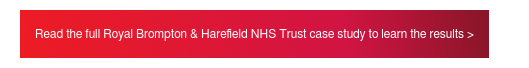 Read the full Royal Brompton & Harefield NHS Trust case study to learn the  results >