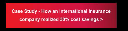Case Study - How an international insurance  company realized 30% cost savings >
