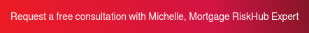 Request a free consultation with Michelle, Mortgage RiskHub Expert