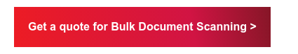 Get a quote for Bulk Document Scanning >