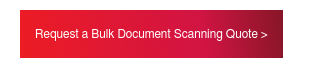 Request a Bulk Document Scanning Quote >
