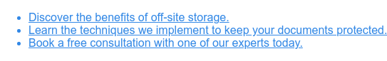 * Discover the benefits of off-site storage.   * Learn the techniques we implement to keep your documents protected.   * Book a free consultation with one of our experts today.